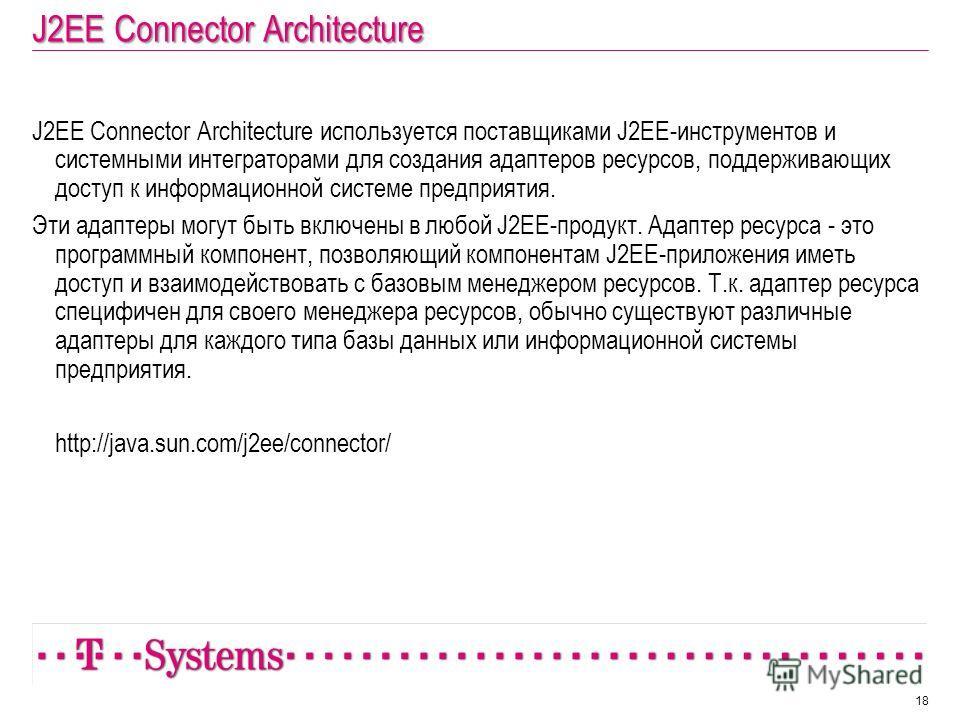 J2EE Connector Architecture J2EE Connector Architecture используется поставщиками J2EE-инструментов и системными интеграторами для создания адаптеров ресурсов, поддерживающих доступ к информационной системе предприятия. Эти адаптеры могут быть включе