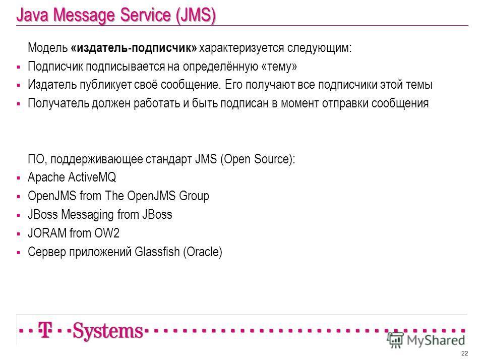 Java Message Service (JMS) 22 Модель «издатель-подписчик» характеризуется следующим: Подписчик подписывается на определённую «тему» Издатель публикует своё сообщение. Его получают все подписчики этой темы Получатель должен работать и быть подписан в