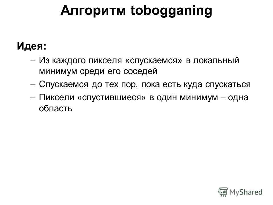 Алгоритм tobogganing Идея: –Из каждого пикселя «спускаемся» в локальный минимум среди его соседей –Спускаемся до тех пор, пока есть куда спускаться –Пиксели «спустившиеся» в один минимум – одна область