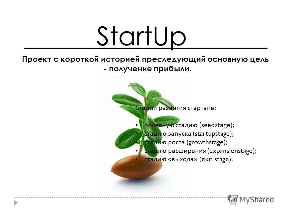 StartUp Проект с короткой историей преследующий основную цель - получение прибыли. Стадии развития стартапа : посевную стадию (seedstage); стадию запуска (startupstage); стадию роста (growthstage); стадию расширения (expansionstage); стадию « выхода