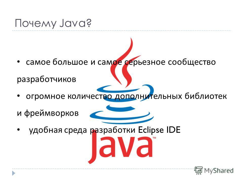 Почему Java? самое большое и самое серьезное сообщество разработчиков огромное количество дополнительных библиотек и фреймворков удобная среда разработки Eclipse IDE