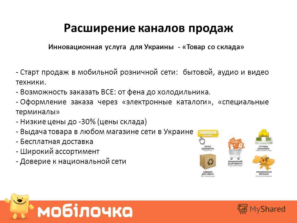 Расширение каналов продаж Инновационная услуга для Украины - «Товар со склада» - Старт продаж в мобильной розничной сети: бытовой, аудио и видео техники. - Возможность заказать ВСЕ: от фена до холодильника. - Оформление заказа через «электронные ката