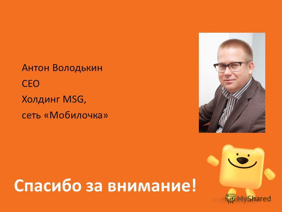 Спасибо за внимание! Антон Володькин СЕО Холдинг MSG, сеть «Мобилочка»