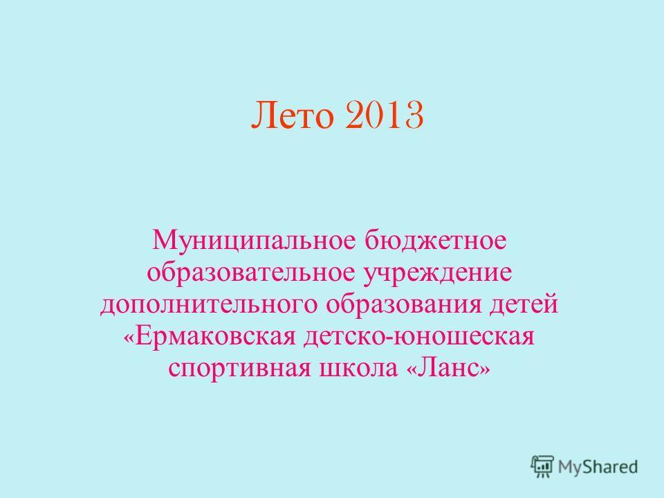 Лето 2013 Муниципальное бюджетное образовательное учреждение дополнительного образования детей « Ермаковская детско - юношеская спортивная школа « Ланс »