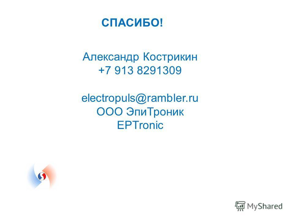 СПАСИБО! Александр Кострикин +7 913 8291309 electropuls@rambler.ru ООО ЭпиТроник EPTronic