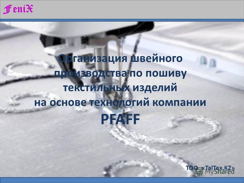 ТОО «TalTex.KZ» Организация швейного производства по пошиву текстильных изделий на основе технологий компании PFAFF FeniX 1