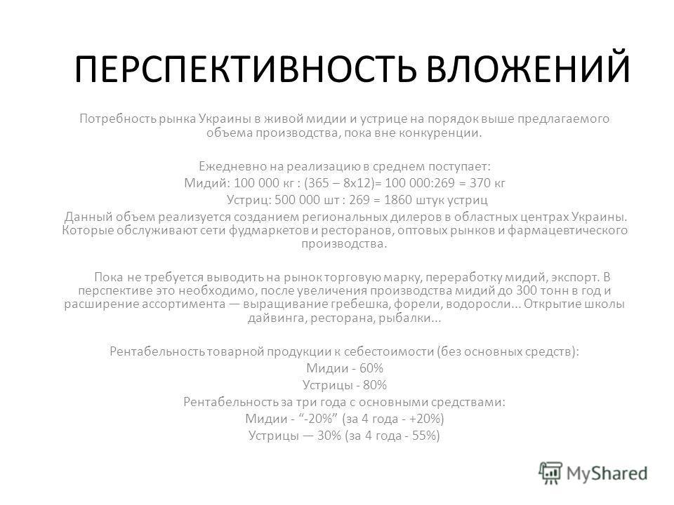 ПЕРСПЕКТИВНОСТЬ ВЛОЖЕНИЙ Потребность рынка Украины в живой мидии и устрице на порядок выше предлагаемого объема производства, пока вне конкуренции. Ежедневно на реализацию в среднем поступает: Мидий: 100 000 кг : (365 – 8х12)= 100 000:269 = 370 кг Ус