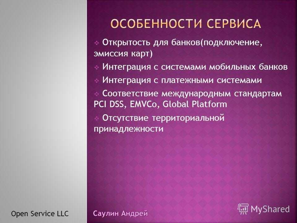Открытость для банков(подключение, эмиссия карт) Интеграция с системами мобильных банков Интеграция с платежными системами Соответствие международным стандартам PCI DSS, EMVCo, Global Platform Отсутствие территориальной принадлежности Open Service LL