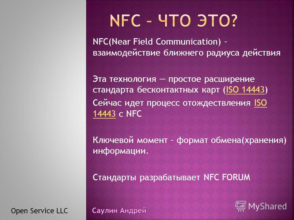 NFC(Near Field Communication) – взаимодействие ближнего радиуса действия Эта технология простое расширение стандарта бесконтактных карт (ISO 14443)ISO 14443 Сейчас идет процесс отождествления ISO 14443 с NFCISO 14443 Ключевой момент – формат обмена(х