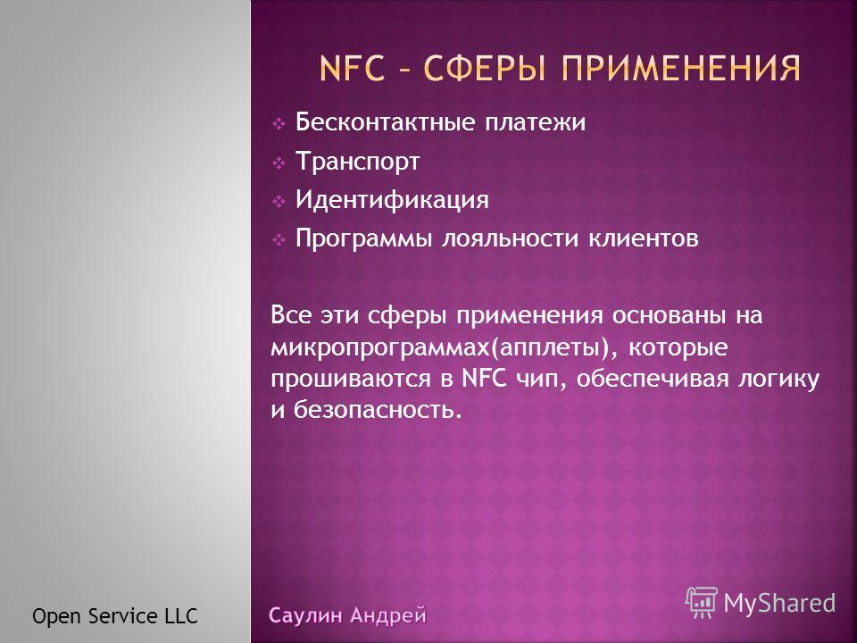 Бесконтактные платежи Транспорт Идентификация Программы лояльности клиентов Все эти сферы применения основаны на микропрограммах(апплеты), которые прошиваются в NFC чип, обеспечивая логику и безопасность. Open Service LLC