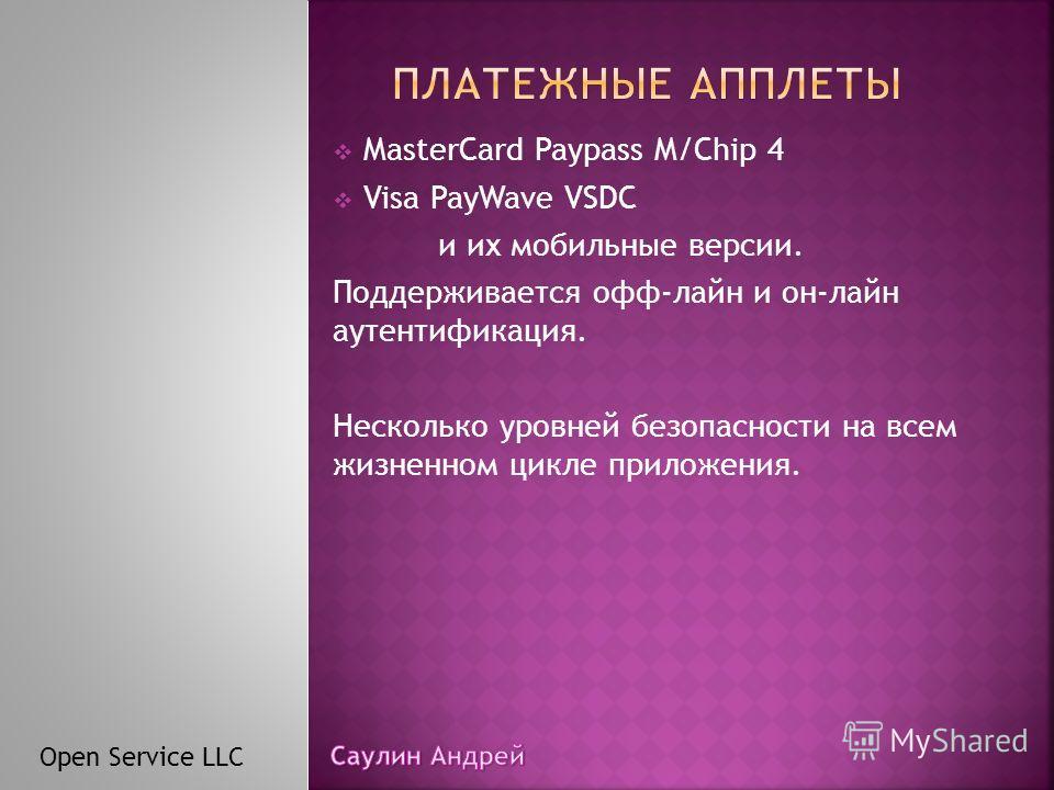 MasterCard Paypass M/Chip 4 Visa PayWave VSDC и их мобильные версии. Поддерживается офф-лайн и он-лайн аутентификация. Несколько уровней безопасности на всем жизненном цикле приложения. Open Service LLC