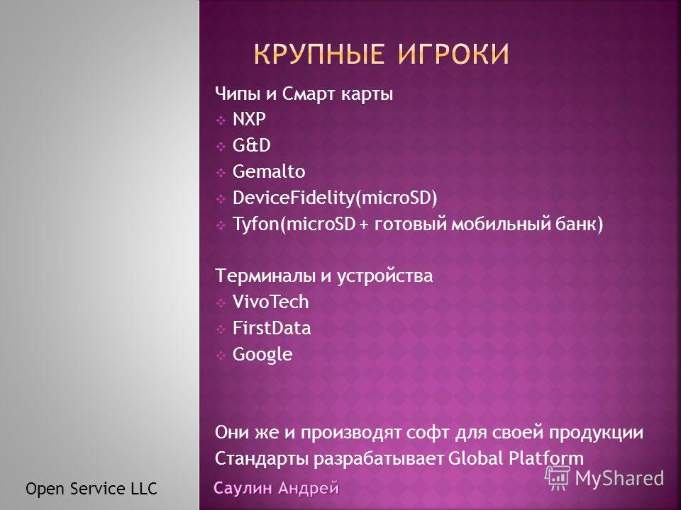 Чипы и Смарт карты NXP G&D Gemalto DeviceFidelity(microSD) Tyfon(microSD + готовый мобильный банк) Терминалы и устройства VivoTech FirstData Google Они же и производят софт для своей продукции Стандарты разрабатывает Global Platform Open Service LLC
