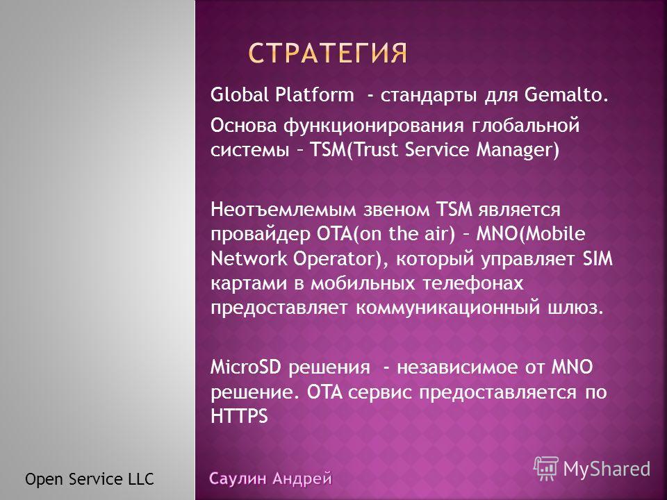 Global Platform - стандарты для Gemalto. Основа функционирования глобальной системы – TSM(Trust Service Manager) Неотъемлемым звеном TSM является провайдер OTA(on the air) – MNO(Mobile Network Operator), который управляет SIM картами в мобильных теле