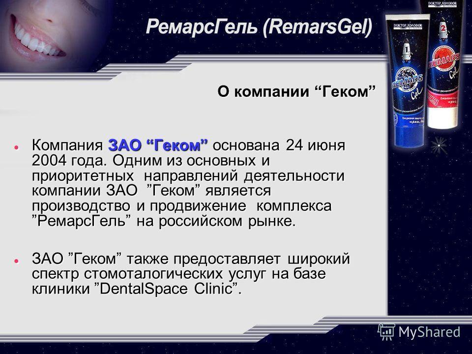 О компании Геком Компания ЗАО Геком основана 24 июня 2004 года. Одним из основных и приоритетных направлений деятельности компании ЗАО Геком является производство и продвижение комплекса РемарсГель на российском рынке. Компания ЗАО Геком основана 24