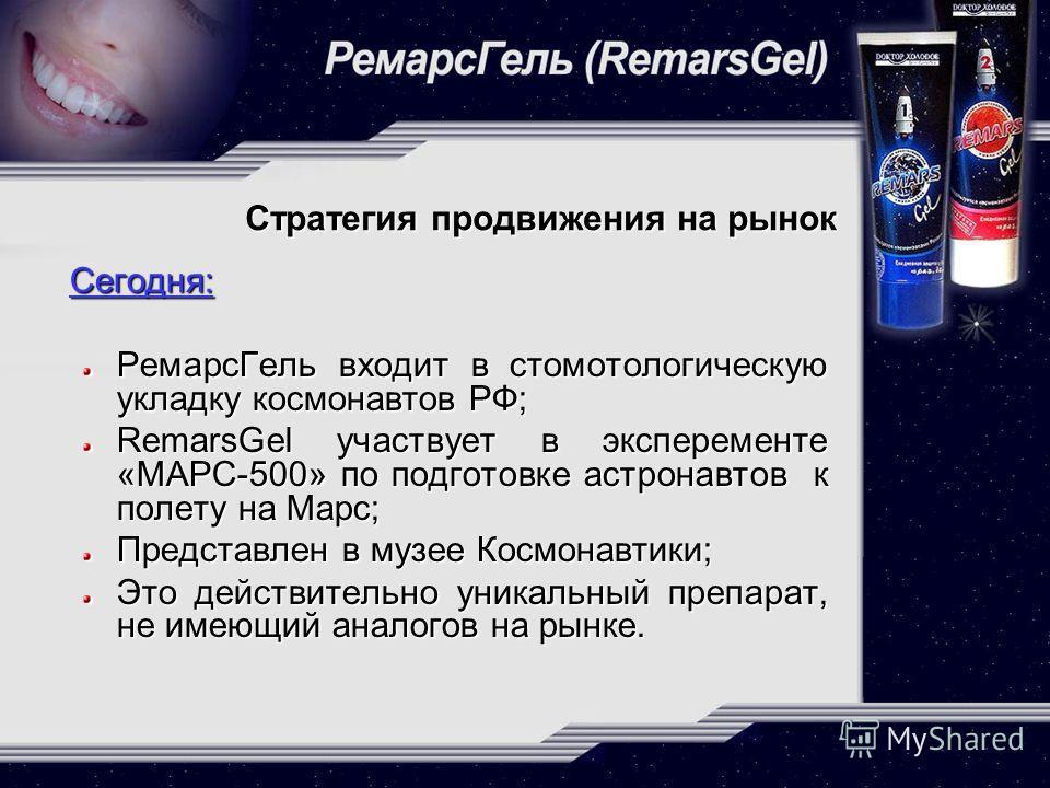 Стратегия продвижения на рынок Сегодня: Сегодня: РемарсГель входит в стомотологическую укладку космонавтов РФ; RemarsGel участвует в эксперементе «МАРС-500» по подготовке астронавтов к полету на Марс; Представлен в музее Космонавтики; Это действитель