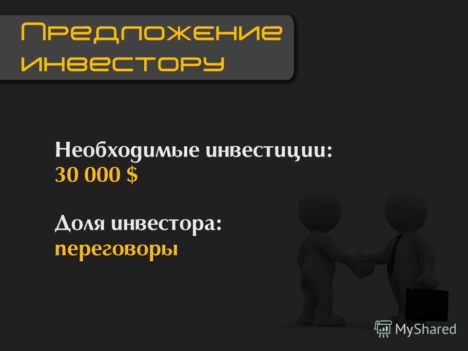 30 000 $ Необходимые инвестиции: 30 000 $ переговоры Доля инвестора: переговоры