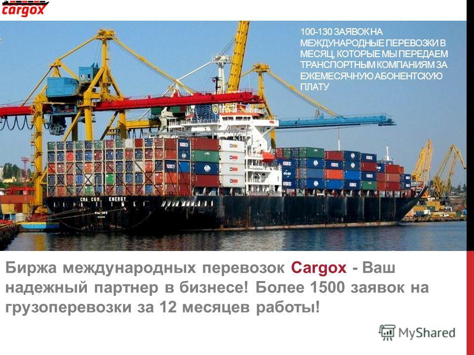 Биржа международных перевозок Cargox - Ваш надежный партнер в бизнесе! Более 1500 заявок на грузоперевозки за 12 месяцев работы! 100-130 ЗАЯВОК НА МЕЖДУНАРОДНЫЕ ПЕРЕВОЗКИ В МЕСЯЦ, КОТОРЫЕ МЫ ПЕРЕДАЕМ ТРАНСПОРТНЫМ КОМПАНИЯМ ЗА ЕЖЕМЕСЯЧНУЮ АБОНЕНТСКУЮ