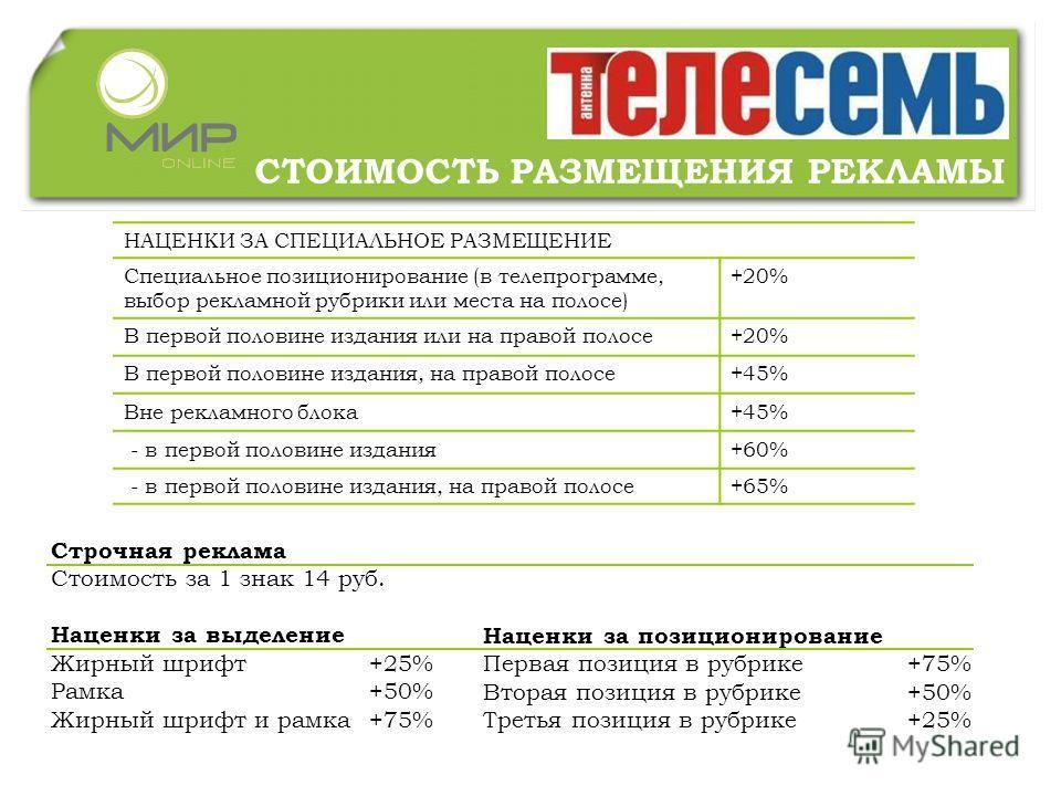 СТОИМОСТЬ РАЗМЕЩЕНИЯ РЕКЛАМЫ НАЦЕНКИ ЗА СПЕЦИАЛЬНОЕ РАЗМЕЩЕНИЕ Специальное позиционирование (в телепрограмме, выбор рекламной рубрики или места на полосе) +20% В первой половине издания или на правой полосе+20% В первой половине издания, на правой по