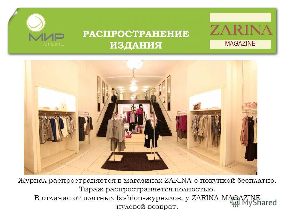 РАСПРОСТРАНЕНИЕ ИЗДАНИЯ MAGAZINE Журнал распространяется в магазинах ZARINA с покупкой бесплатно. Тираж распространяется полностью. В отличие от платных fashion-журналов, у ZARINA MAGAZINE нулевой возврат.
