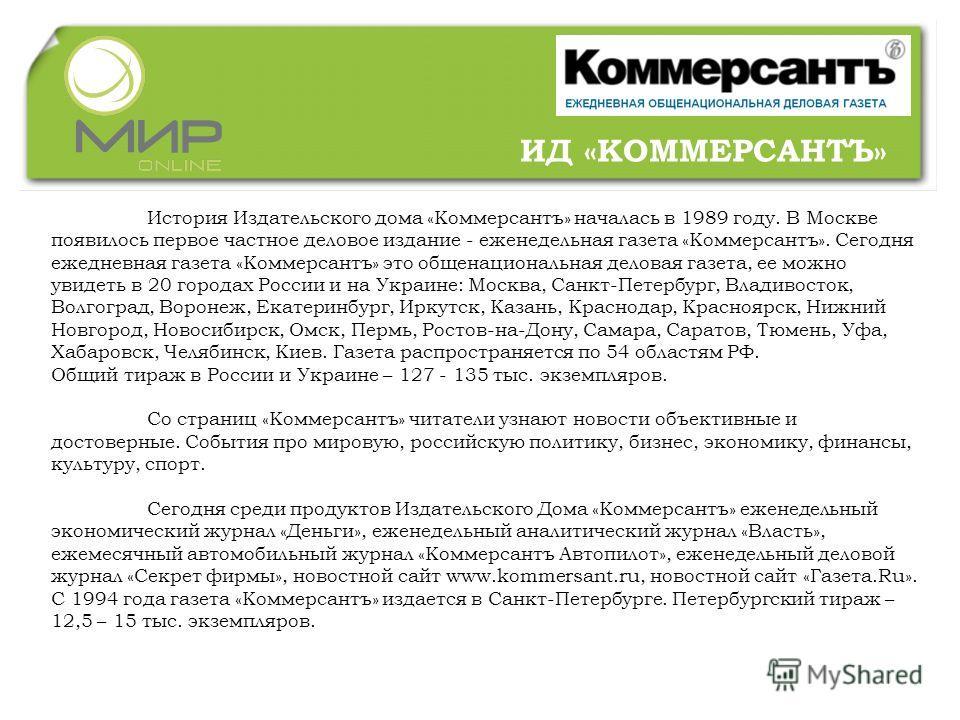 История Издательского дома «Коммерсантъ» началась в 1989 году. В Москве появилось первое частное деловое издание - еженедельная газета «Коммерсантъ». Сегодня ежедневная газета «Коммерсантъ» это общенациональная деловая газета, ее можно увидеть в 20 г