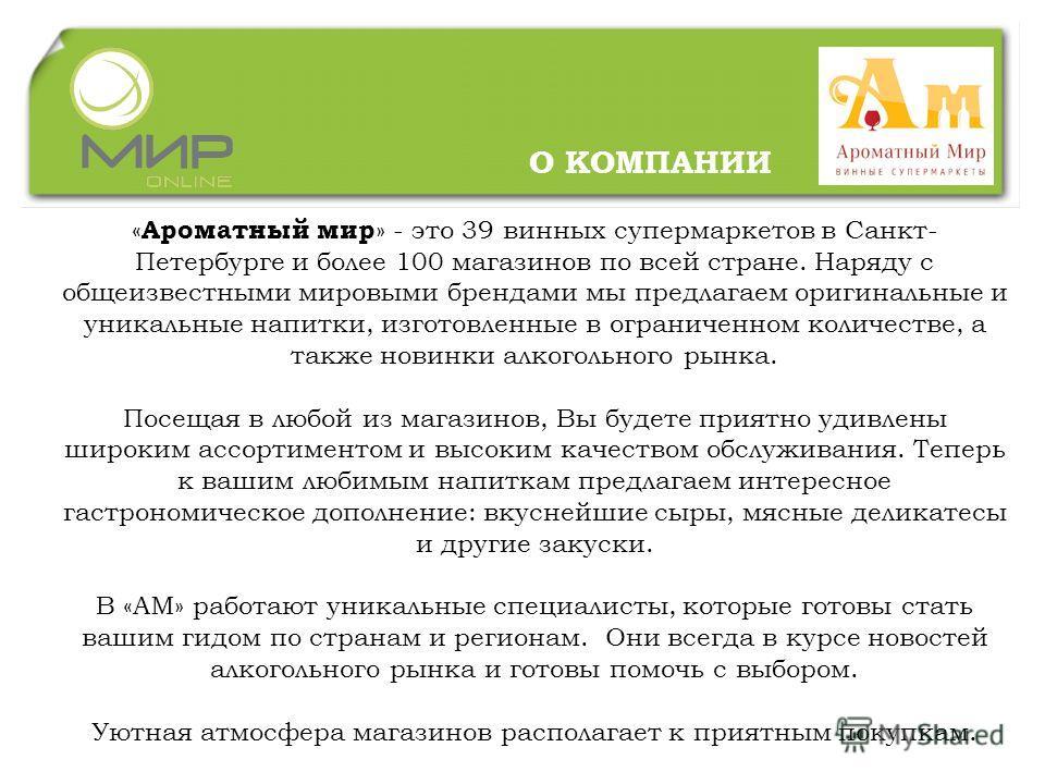 « Ароматный мир » - это 39 винных супермаркетов в Санкт- Петербурге и более 100 магазинов по всей стране. Наряду с общеизвестными мировыми брендами мы предлагаем оригинальные и уникальные напитки, изготовленные в ограниченном количестве, а также нови