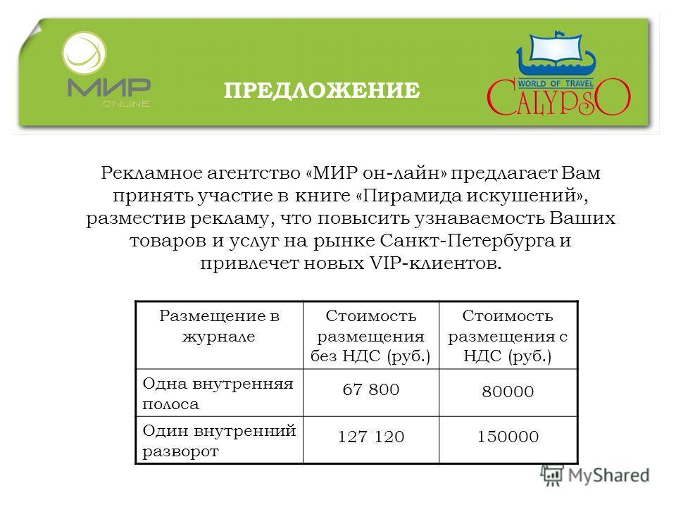 ПРЕДЛОЖЕНИЕ Рекламное агентство «МИР он-лайн» предлагает Вам принять участие в книге «Пирамида искушений», разместив рекламу, что повысить узнаваемость Ваших товаров и услуг на рынке Санкт-Петербурга и привлечет новых VIP-клиентов. Размещение в журна