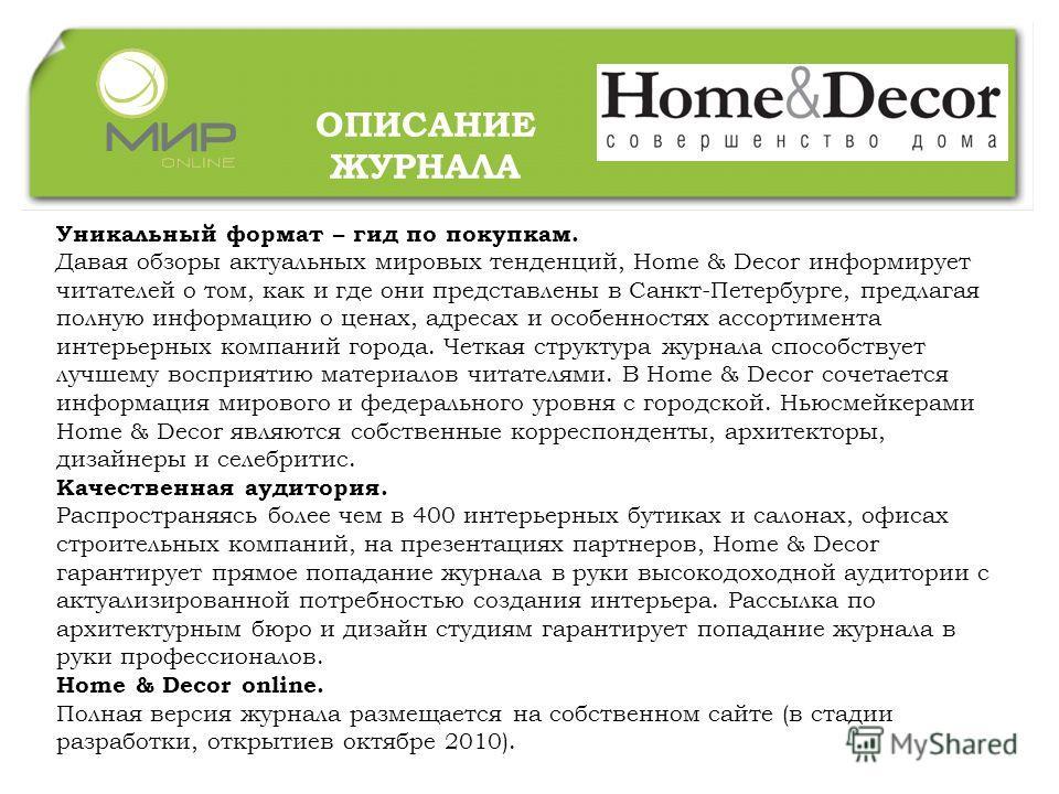 Уникальный формат – гид по покупкам. Давая обзоры актуальных мировых тенденций, Home & Decor информирует читателей о том, как и где они представлены в Санкт-Петербурге, предлагая полную информацию о ценах, адресах и особенностях ассортимента интерьер