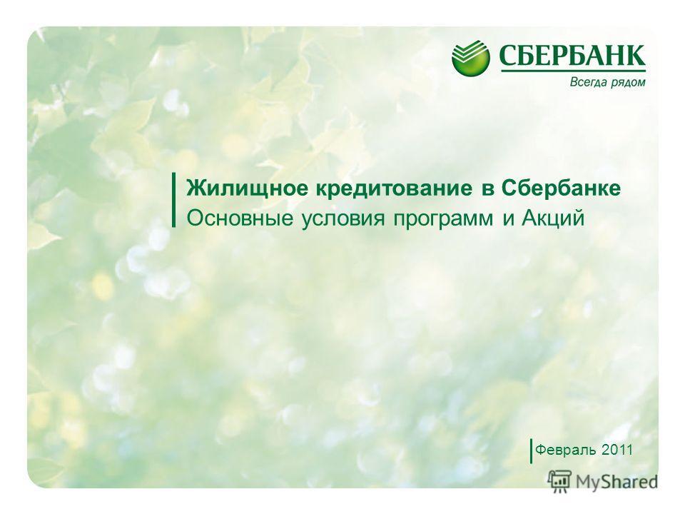 1 Жилищное кредитование в Сбербанке Основные условия программ и Акций Февраль 2011