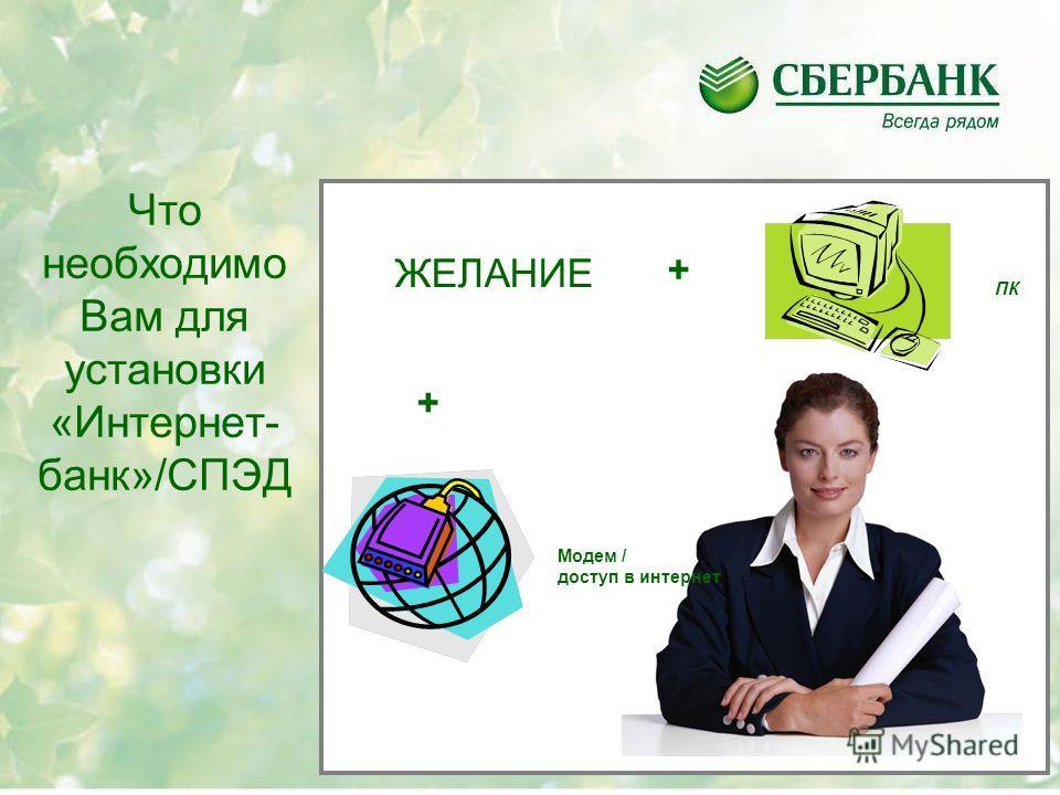 Что необходимо Вам для установки «Интернет- банк»/СПЭД ПК + Модем / доступ в интернет + ЖЕЛАНИЕ