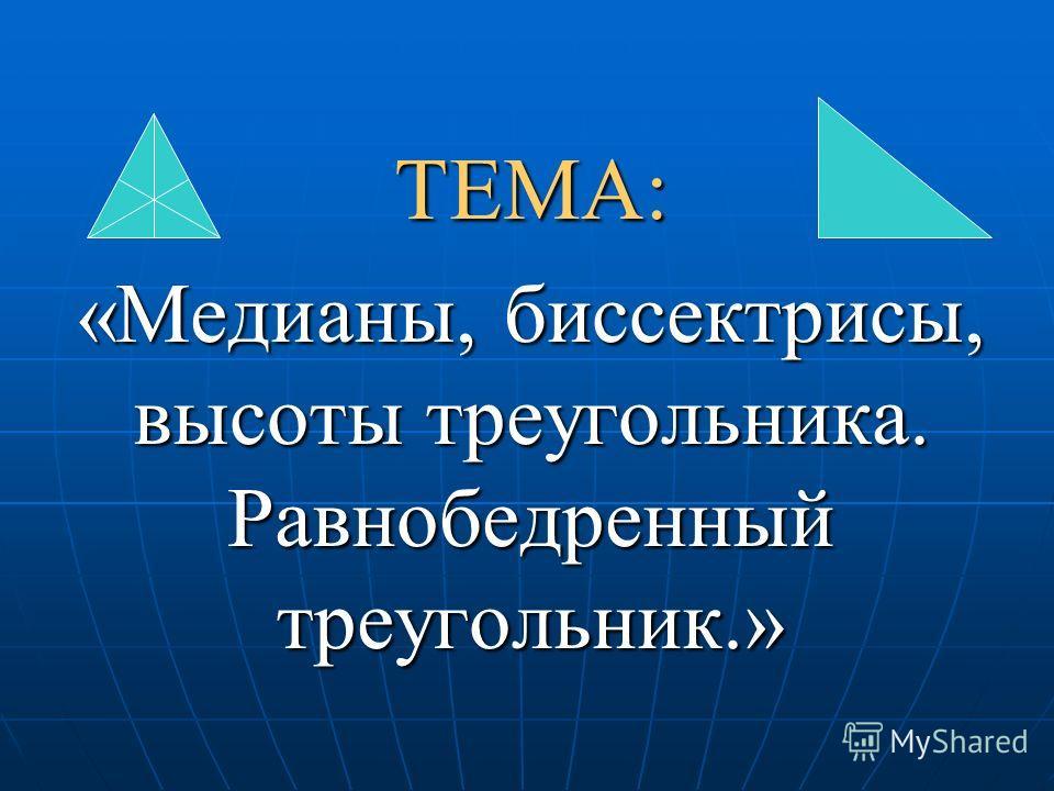ТЕМА: «Медианы, биссектрисы, высоты треугольника. Равнобедренный треугольник.»
