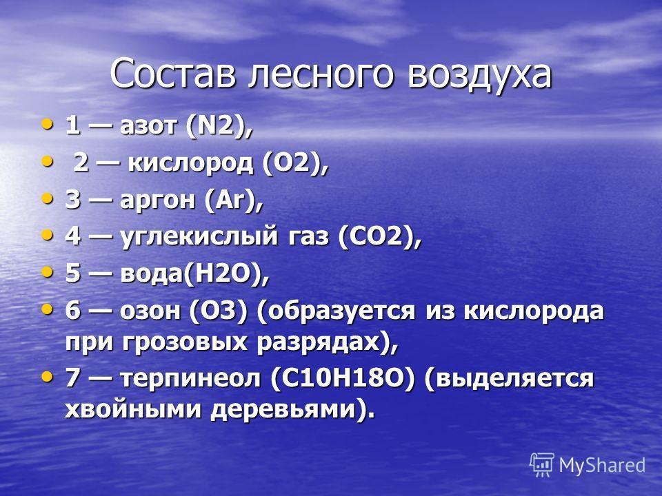 Состав лесного воздуха 1 азот (N2), 1 азот (N2), 2 кислород (O2), 2 кислород (O2), 3 аргон (Ar), 3 аргон (Ar), 4 углекислый газ (CO2), 4 углекислый газ (CO2), 5 вода(H2O), 5 вода(H2O), 6 озон (O3) (образуется из кислорода при грозовых разрядах), 6 оз
