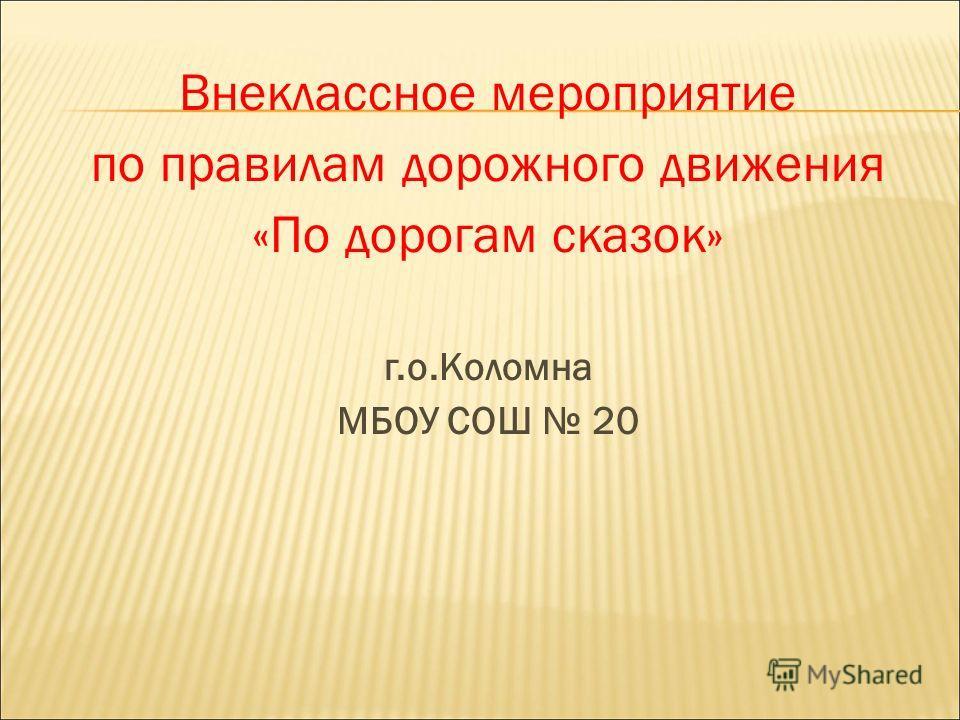 Внеклассное мероприятие по правилам дорожного движения «По дорогам сказок» г.о.Коломна МБОУ СОШ 20