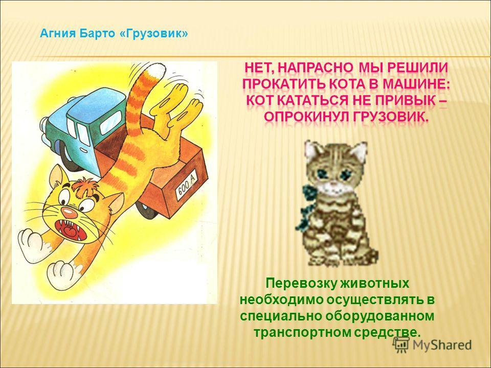 Перевозку животных необходимо осуществлять в специально оборудованном транспортном средстве. Агния Барто «Грузовик»
