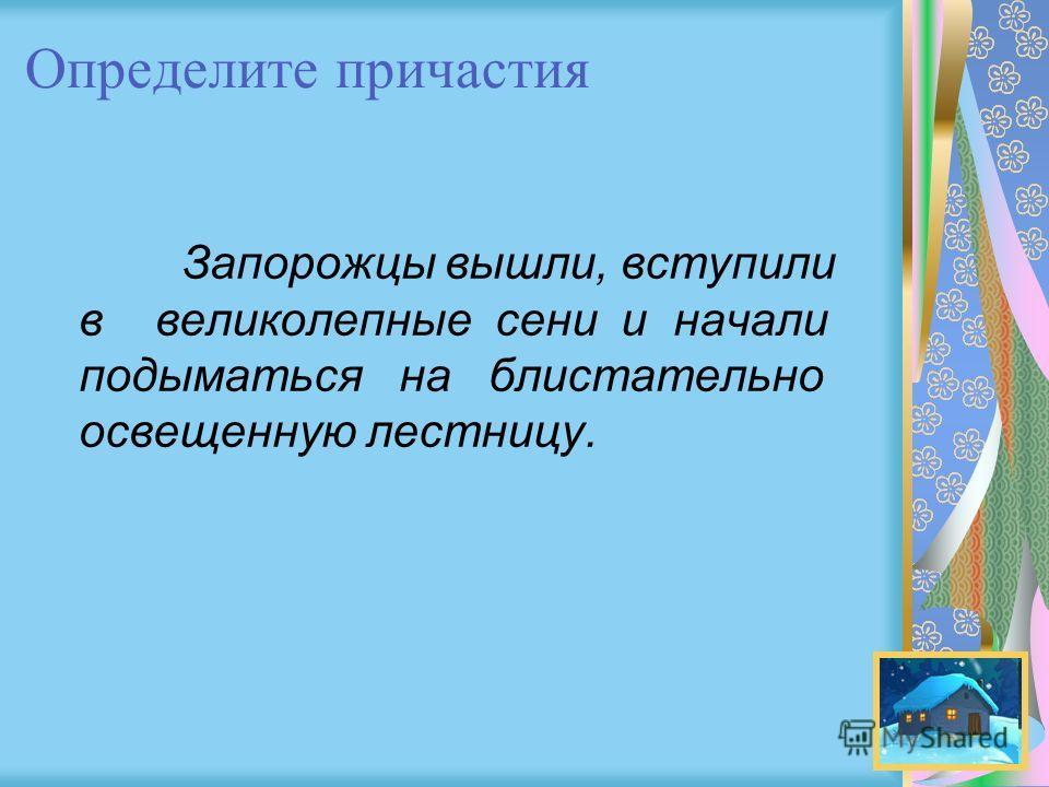Определите причастия Запорожцы вышли, вступили в великолепные сени и начали подыматься на блистательно освещенную лестницу.
