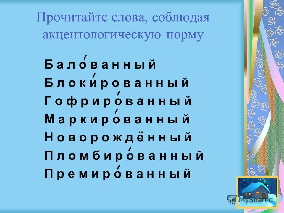 Прочитайте слова, соблюдая акцентологическую норму Б а л о в а н н ы й Б л о к и р о в а н н ы й Г о ф р и р о в а н н ы й М а р к и р о в а н н ы й Н о в о р о ж д е н н ы й П л о м б и р о в а н н ы й П р е м и р о в а н н ы й..