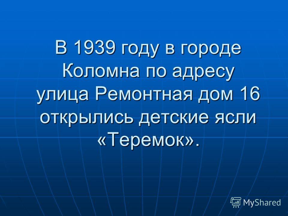 В 1939 году в городе Коломна по адресу улица Ремонтная дом 16 открылись детские ясли «Теремок».