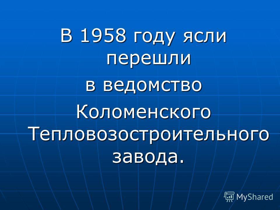 В 1958 году ясли перешли в ведомство Коломенского Тепловозостроительного завода.