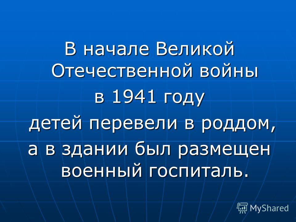 В начале Великой Отечественной войны в 1941 году детей перевели в роддом, детей перевели в роддом, а в здании был размещен военный госпиталь.