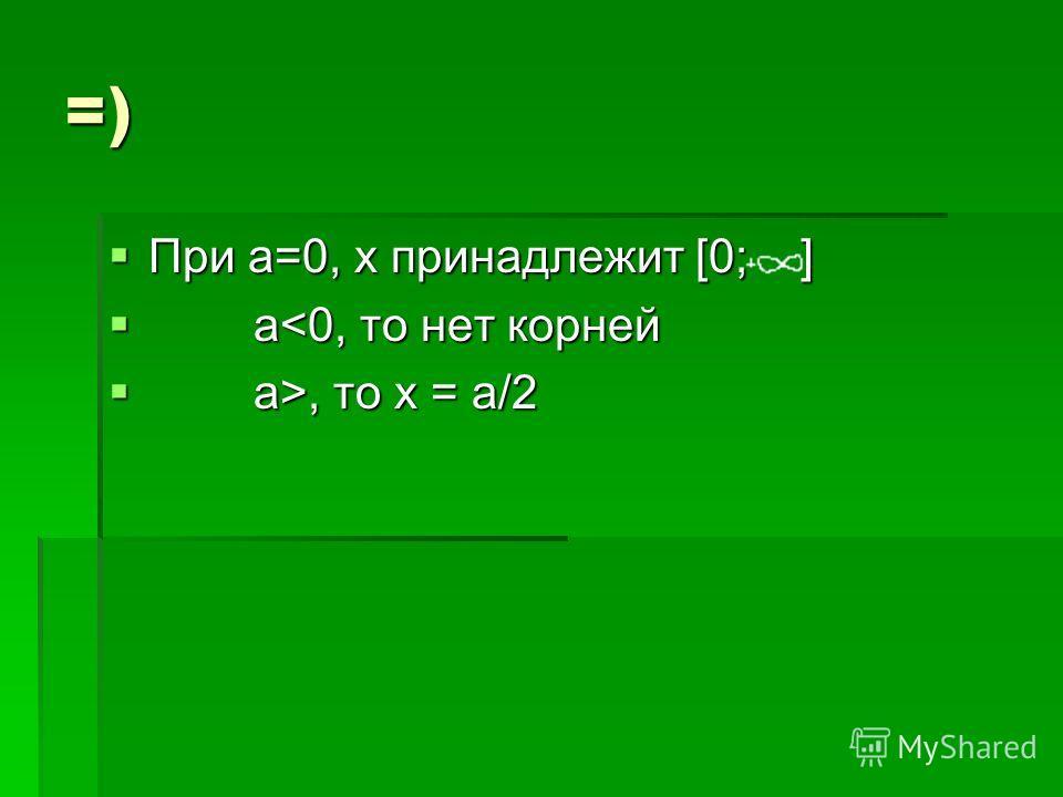 =) При а=0, х принадлежит [0; ] При а=0, х принадлежит [0; ] а, то х = а/2