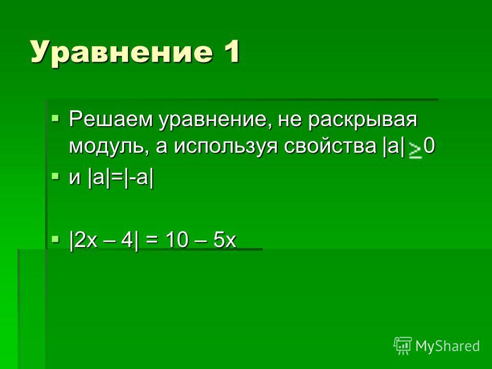 Уравнение 1 Решаем уравнение, не раскрывая модуль, а используя свойства |a| 0 Решаем уравнение, не раскрывая модуль, а используя свойства |a| 0 и |a|=|-a| и |a|=|-a| |2x – 4| = 10 – 5x |2x – 4| = 10 – 5x