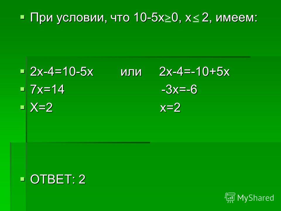 При условии, что 10-5х 0, х 2, имеем: При условии, что 10-5х 0, х 2, имеем: 2х-4=10-5х или 2х-4=-10+5х 2х-4=10-5х или 2х-4=-10+5х 7х=14 -3х=-6 7х=14 -3х=-6 Х=2 х=2 Х=2 х=2 ОТВЕТ: 2 ОТВЕТ: 2