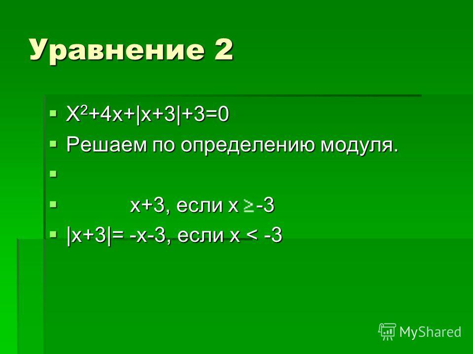 Уравнение 2 Х 2 +4х+|x+3|+3=0 Х 2 +4х+|x+3|+3=0 Решаем по определению модуля. Решаем по определению модуля. x+3, если х -3 x+3, если х -3 |x+3|= -х-3, если х < -3 |x+3|= -х-3, если х < -3