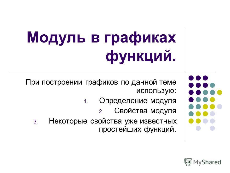 Модуль в графиках функций. При построении графиков по данной теме использую: 1. Определение модуля 2. Свойства модуля 3. Некоторые свойства уже известных простейших функций.