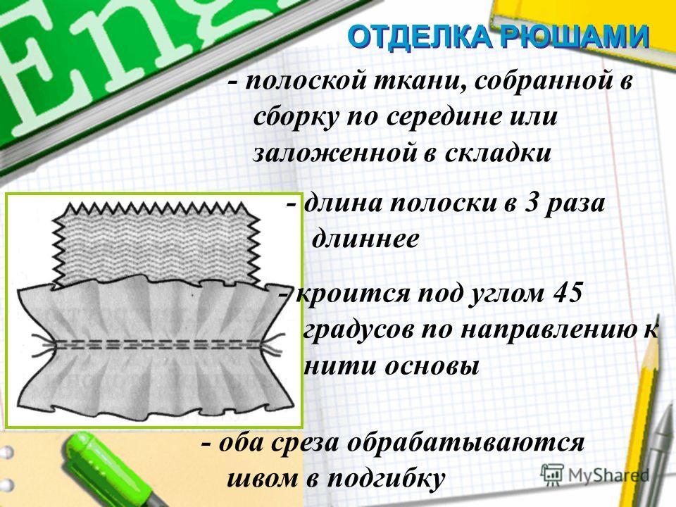 ОТДЕЛКА РЮШАМИ - полоской ткани, собранной в сборку по середине или заложенной в складки - длина полоски в 3 раза длиннее - кроится под углом 45 градусов по направлению к нити основы - оба среза обрабатываются швом в подгибку