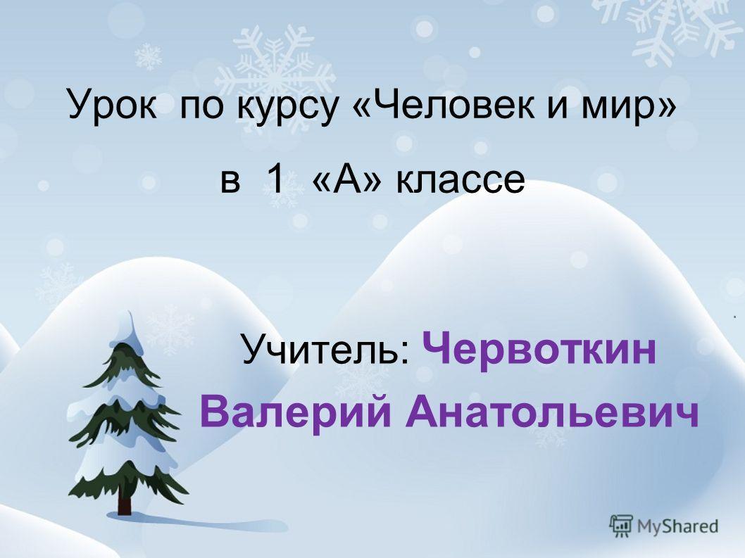 Урок по курсу «Человек и мир» в 1 «А» классе Учитель: Червоткин Валерий Анатольевич