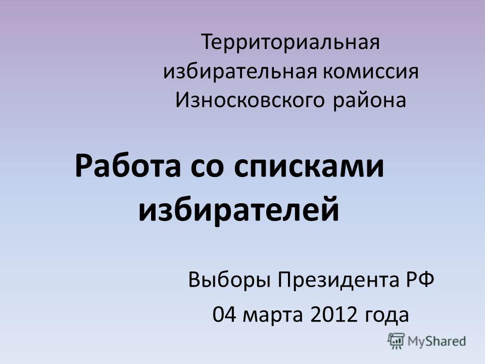Территориальная избирательная комиссия Износковского района Работа со списками избирателей Выборы Президента РФ 04 марта 2012 года
