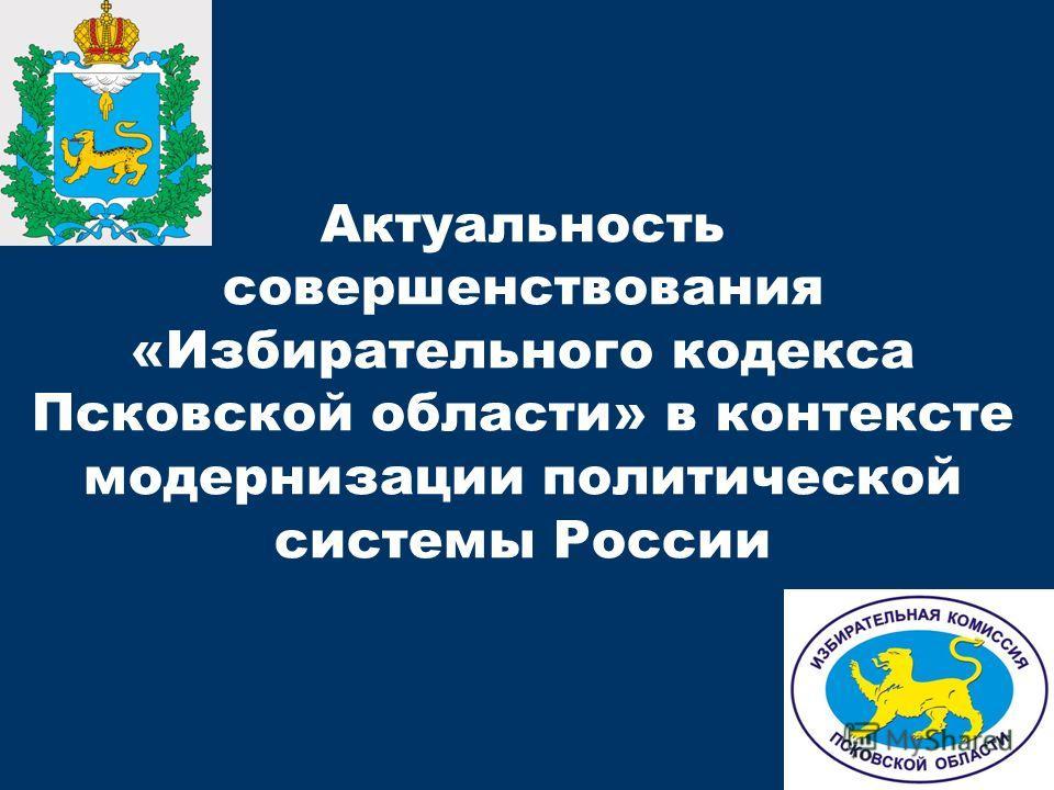Актуальность совершенствования «Избирательного кодекса Псковской области» в контексте модернизации политической системы России