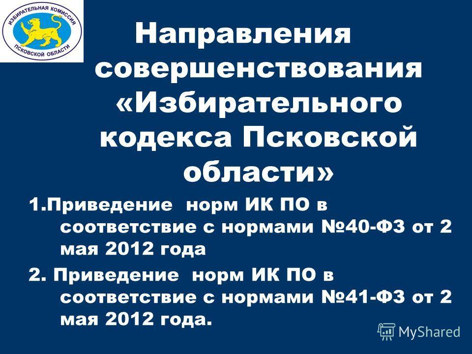 Направления совершенствования «Избирательного кодекса Псковской области» 1.Приведение норм ИК ПО в соответствие с нормами 40-ФЗ от 2 мая 2012 года 2. Приведение норм ИК ПО в соответствие с нормами 41-ФЗ от 2 мая 2012 года.
