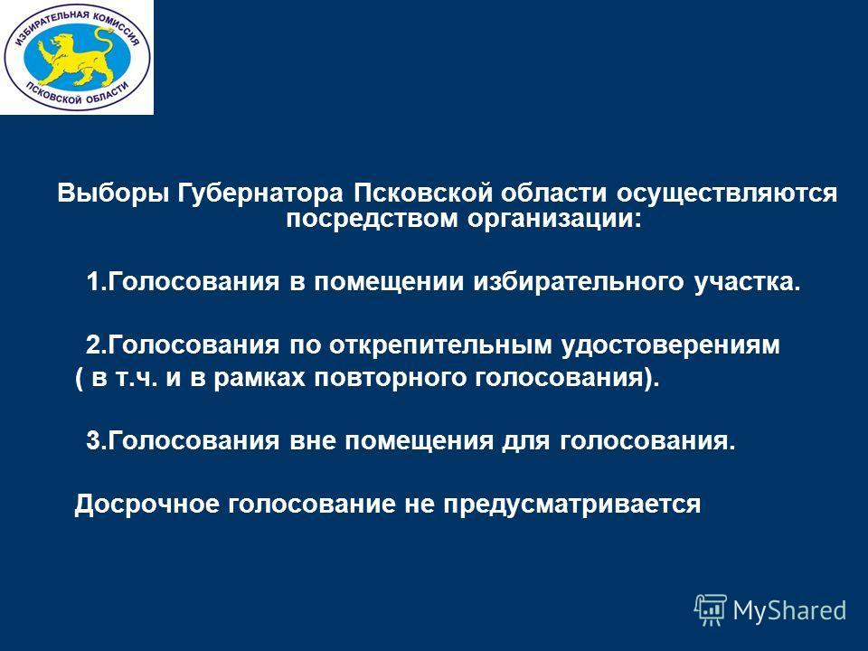 Выборы Губернатора Псковской области осуществляются посредством организации: 1.Голосования в помещении избирательного участка. 2.Голосования по открепительным удостоверениям ( в т.ч. и в рамках повторного голосования). 3.Голосования вне помещения для