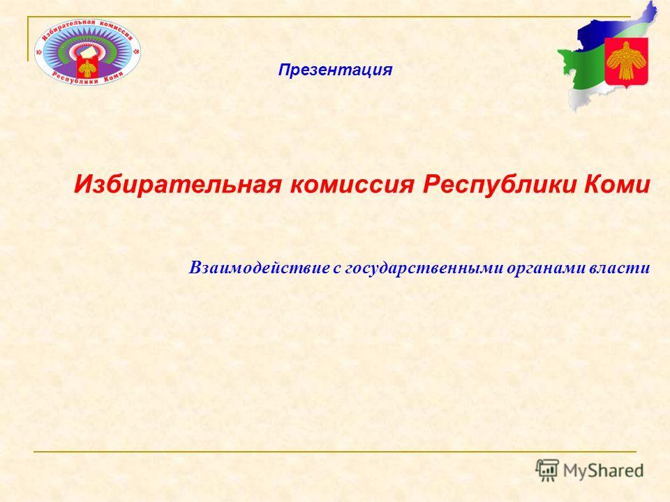 Избирательная комиссия Республики Коми Взаимодействие с государственными органами власти Презентация